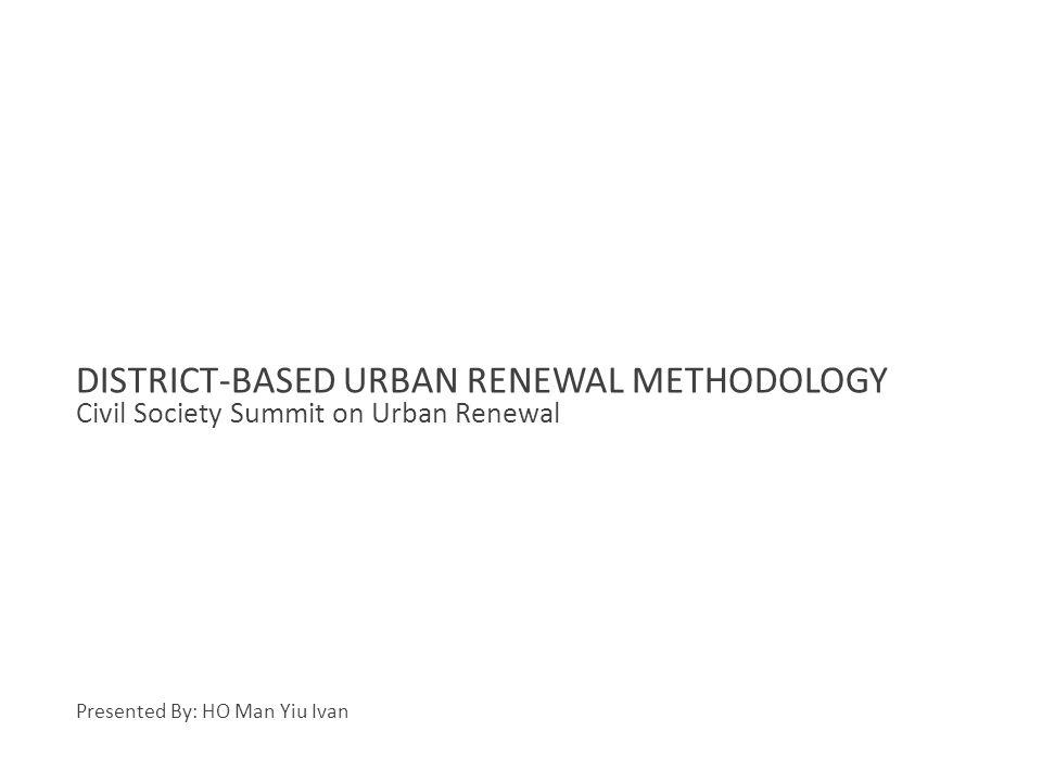 Civil Society Summit on Urban Renewal DISTRICT-BASED URBAN RENEWAL METHODOLOGY Presented By: HO Man Yiu Ivan