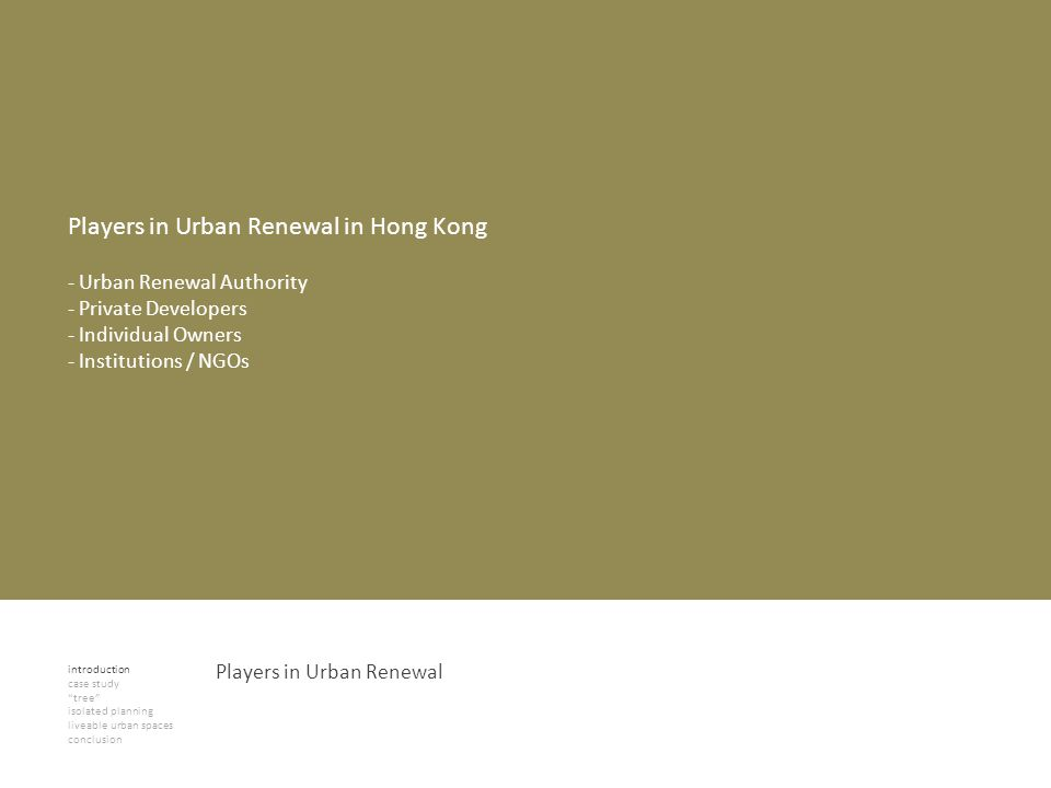 introduction case study tree isolated planning liveable urban spaces conclusion Players in Urban Renewal Players in Urban Renewal in Hong Kong - Urban Renewal Authority - Private Developers - Individual Owners - Institutions / NGOs