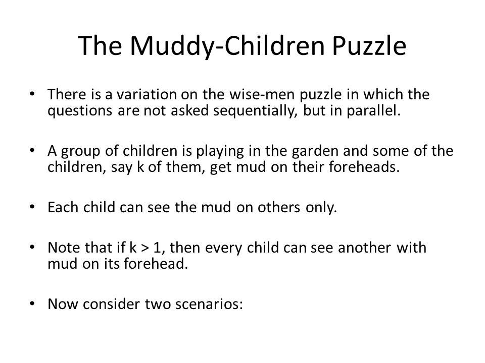 The Muddy-Children Puzzle There is a variation on the wise-men puzzle in which the questions are not asked sequentially, but in parallel.