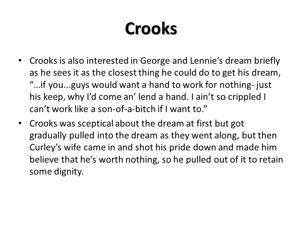 Crooks Crooks is also interested in George and Lennies dream briefly as he sees it as the closest thing he could do to get his dream, …if you...guys w