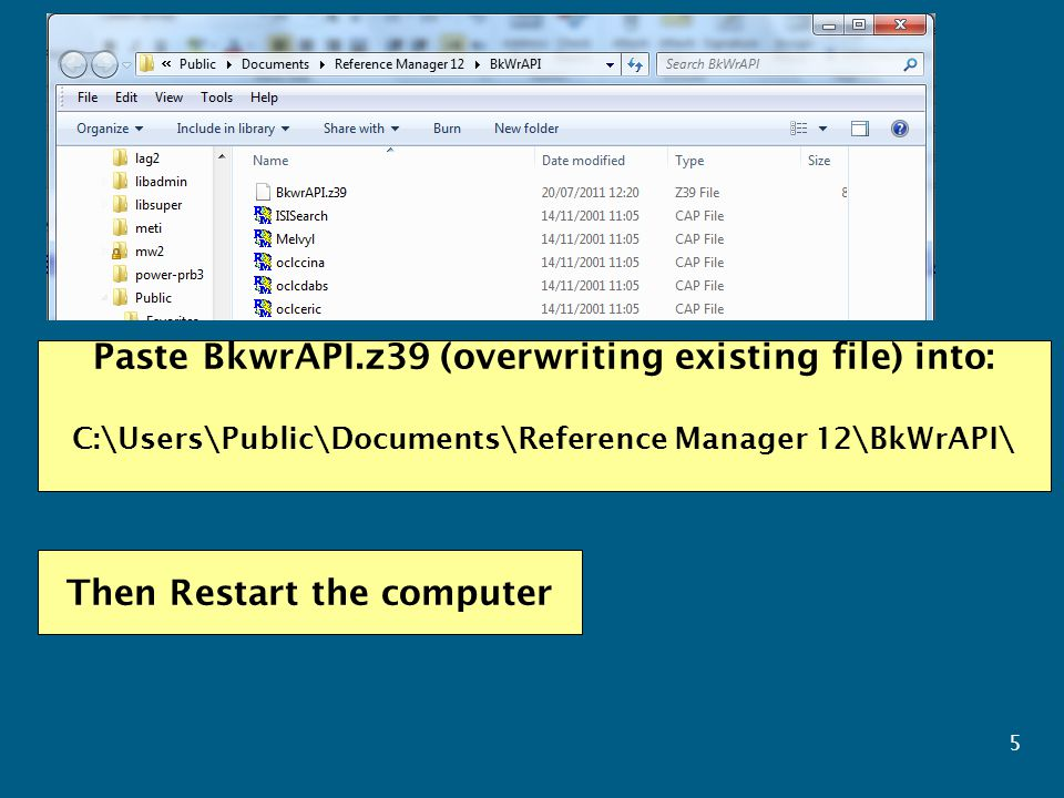 5 Paste BkwrAPI.z39 (overwriting existing file) into: C:\Users\Public\Documents\Reference Manager 12\BkWrAPI\ Then Restart the computer