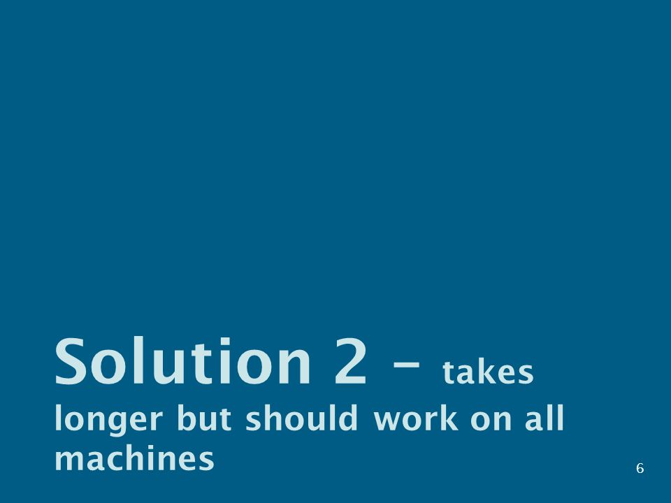 Solution 2 – takes longer but should work on all machines 6