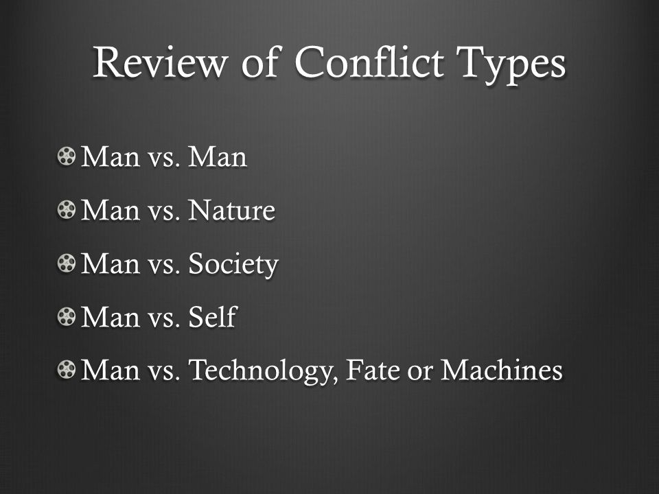 Review of Conflict Types Man vs. Man Man vs. Nature Man vs. Society Man vs. Self Man vs. Technology, Fate or Machines