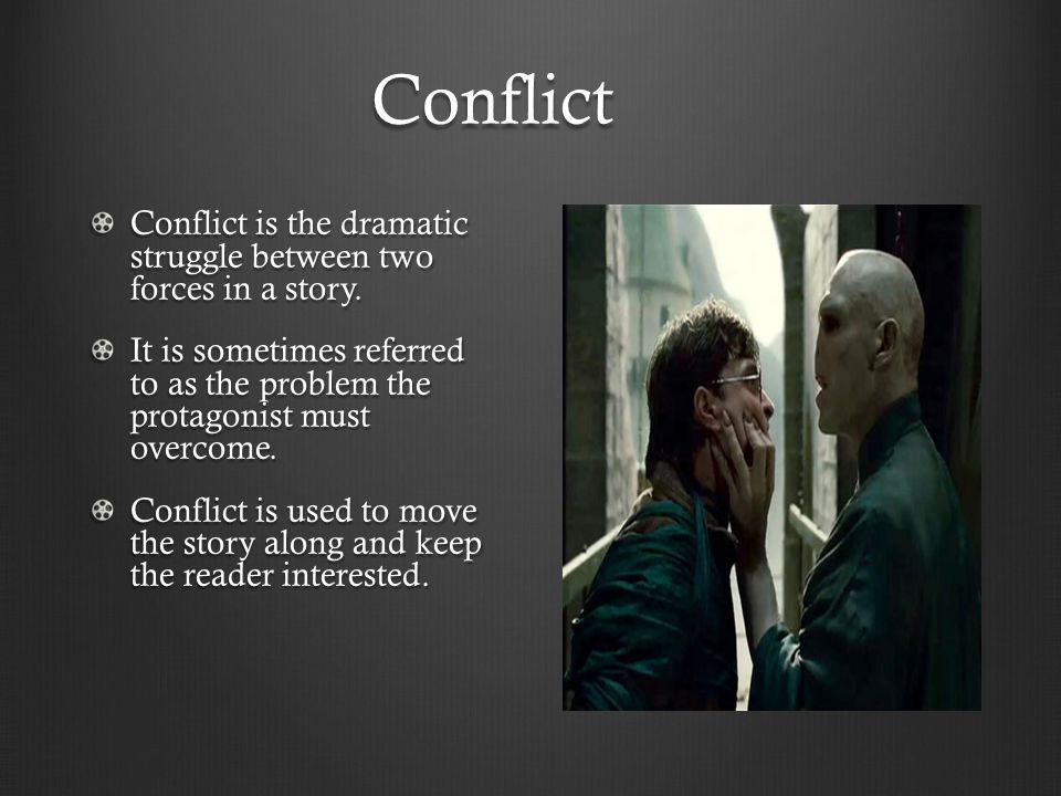 Conflict Conflict is the dramatic struggle between two forces in a story. It is sometimes referred to as the problem the protagonist must overcome. Co
