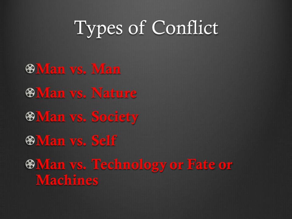 Types of Conflict Man vs. Man Man vs. Nature Man vs. Society Man vs. Self Man vs. Technology or Fate or Machines