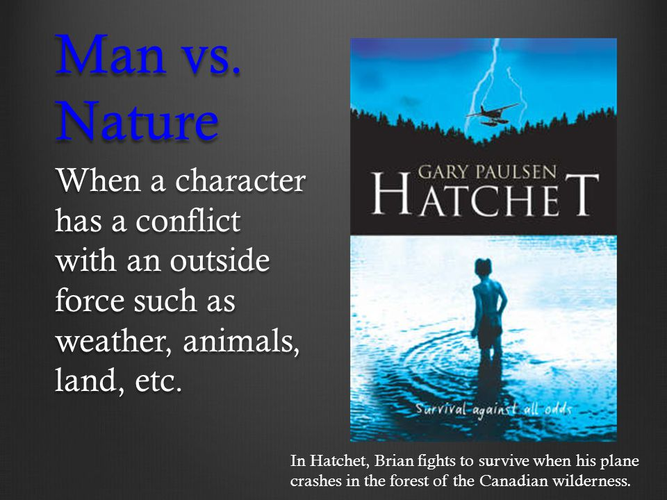 Man vs. Nature When a character has a conflict with an outside force such as weather, animals, land, etc. In Hatchet, Brian fights to survive when his