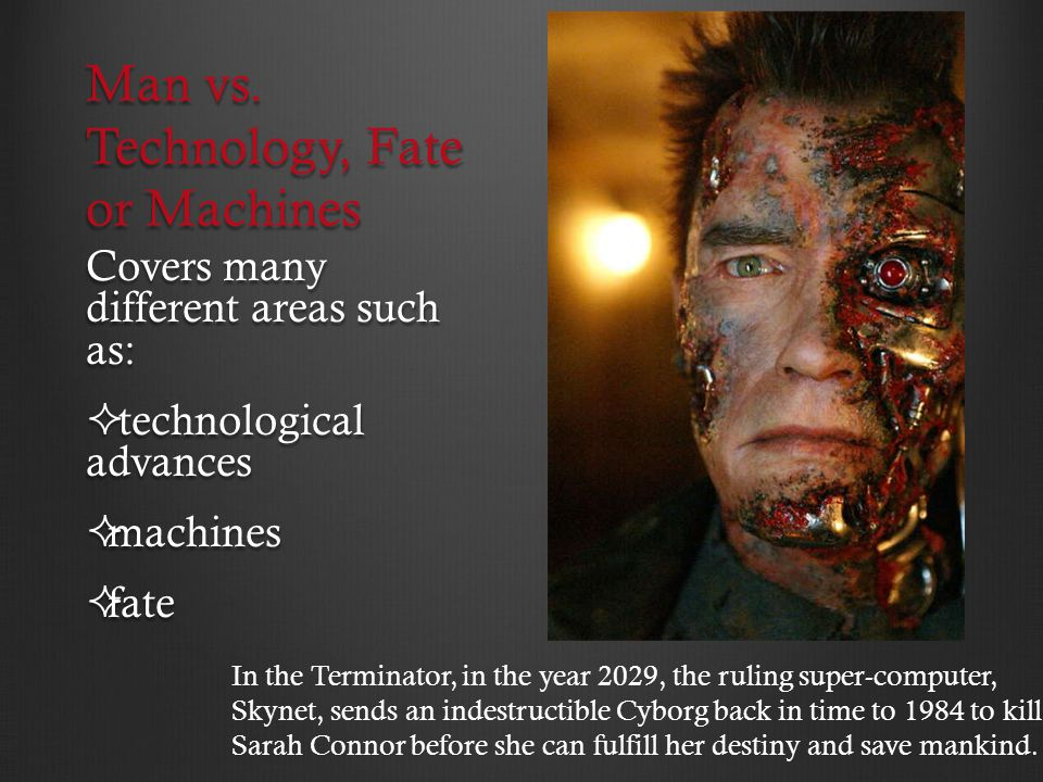 Man vs. Technology, Fate or Machines Covers many different areas such as: technological advances technological advances machines machines fate fate In