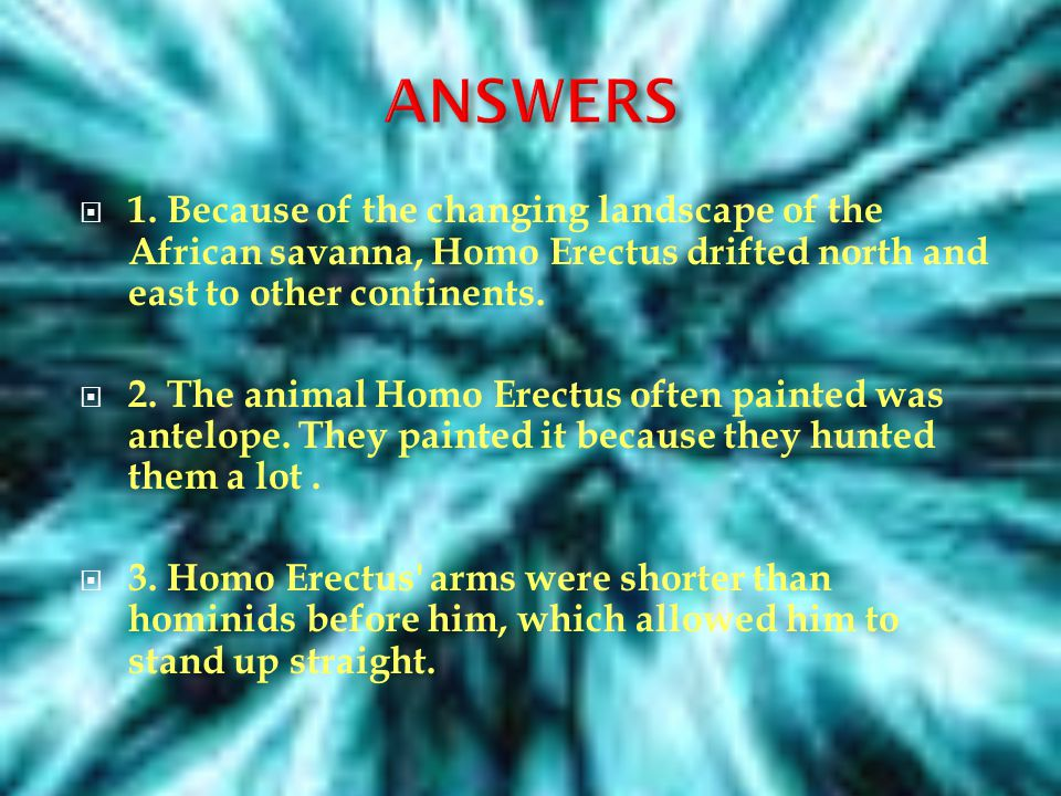1. WHY DID THE HOMO ERECTUS MIGRATE TO ASIA THEN EUROPE? 2.WHAT WAS ONE ANIMAL THE HOMO ERECTUS PAINTED AND WHY? 3. WHAT CHANGE IN THE BODY MADE THE H