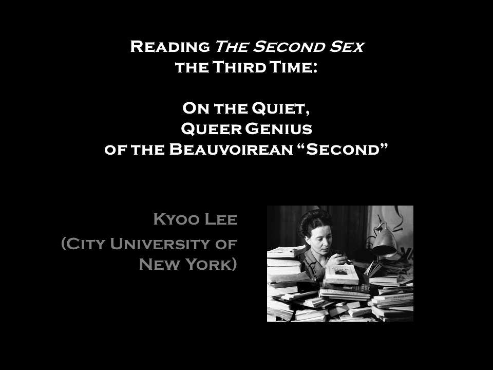 Reading The Second Sex the Third Time: On the Quiet, Queer Genius of the Beauvoirean Second Kyoo Lee (City University of New York)