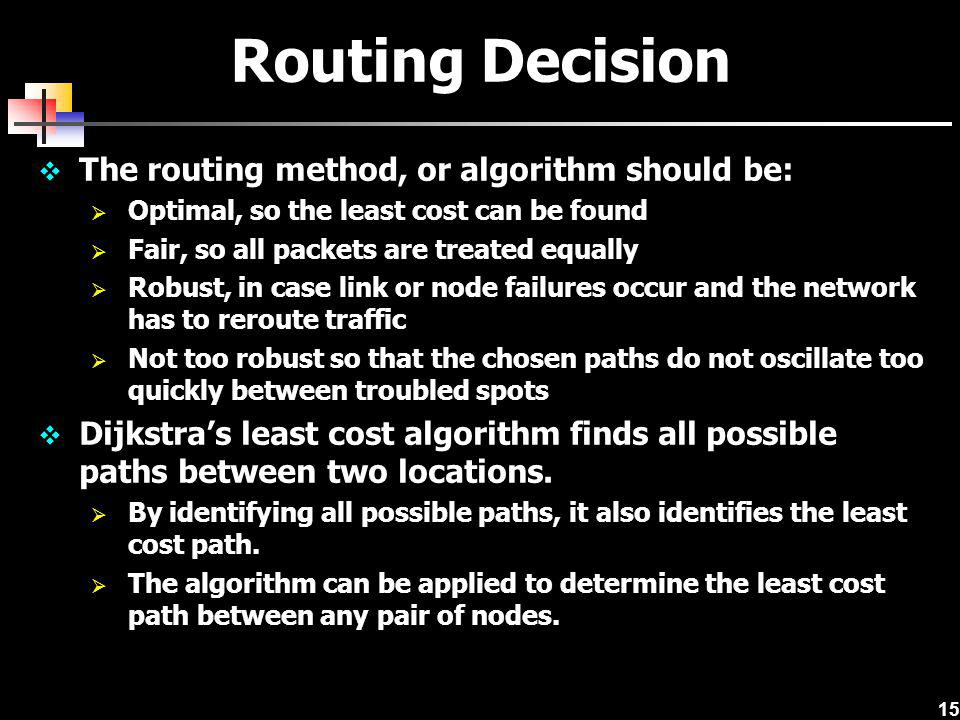 15 Routing Decision The routing method, or algorithm should be: Optimal, so the least cost can be found Fair, so all packets are treated equally Robus
