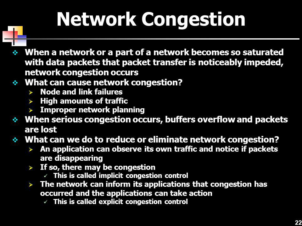 22 Network Congestion When a network or a part of a network becomes so saturated with data packets that packet transfer is noticeably impeded, network