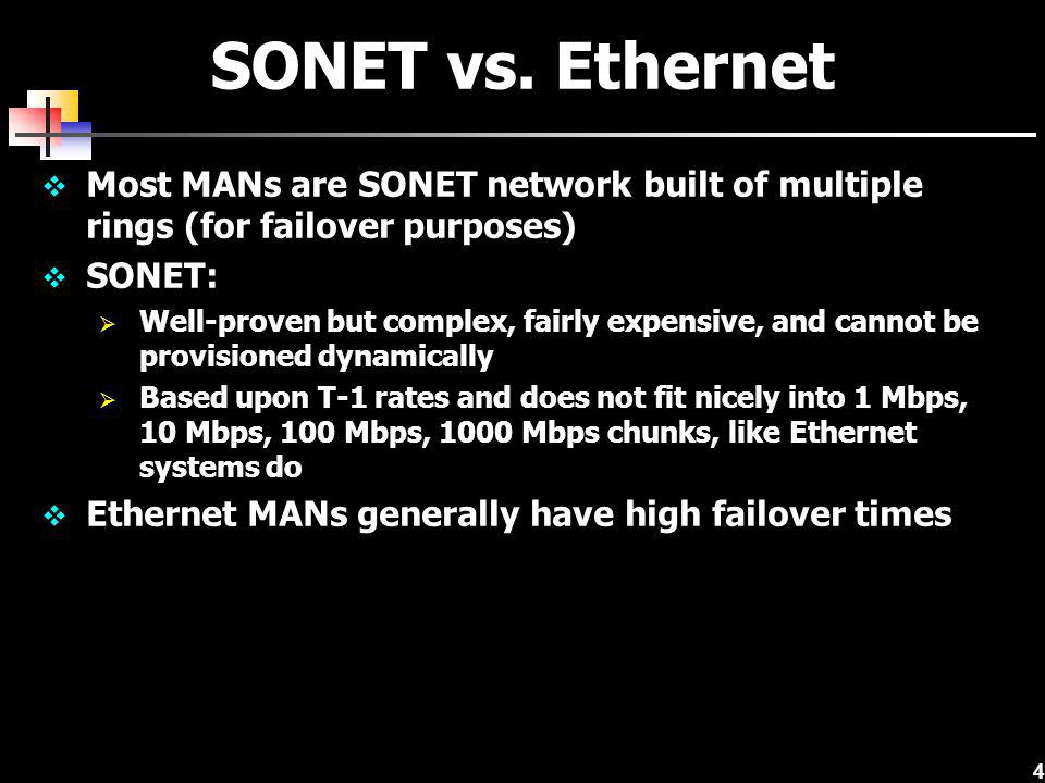 4 SONET vs. Ethernet Most MANs are SONET network built of multiple rings (for failover purposes) SONET: Well-proven but complex, fairly expensive, and