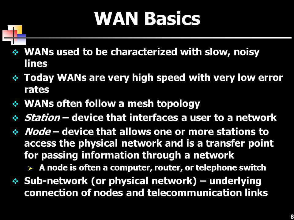 8 WAN Basics WANs used to be characterized with slow, noisy lines Today WANs are very high speed with very low error rates WANs often follow a mesh to