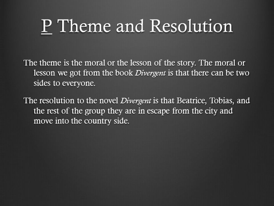 P Theme and Resolution The theme is the moral or the lesson of the story. The moral or lesson we got from the book Divergent is that there can be two