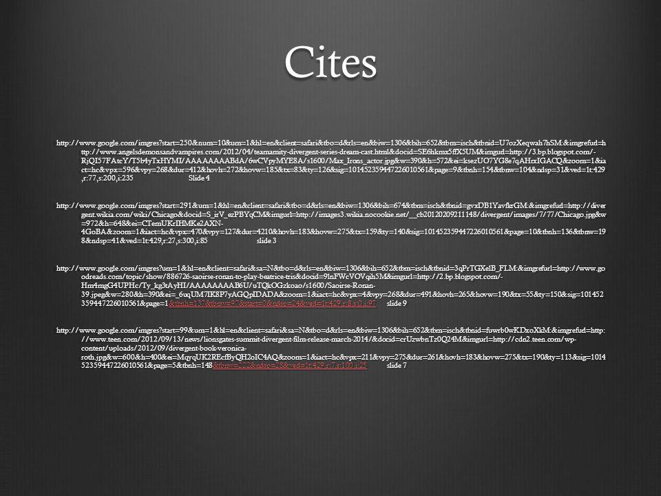 Cites http://www.google.com/imgres?start=250&num=10&um=1&hl=en&client=safari&tbo=d&rls=en&biw=1306&bih=652&tbm=isch&tbnid=U7ozXeqwah7hSM:&imgrefurl=h ttp://www.angelsdemonsandvampires.com/2012/04/teamamity-divergent-series-dream-cast.html&docid=SE6hkmx5ffX5UM&imgurl=http://3.bp.blogspot.com/- RjQI57FAtcY/T5b4yTxHYMI/AAAAAAAABdA/6wCVpyMYE8A/s1600/Max_Irons_actor.jpg&w=390&h=572&ei=ksezUO7YG8e7qAHrxIGACQ&zoom=1&ia ct=hc&vpx=596&vpy=268&dur=412&hovh=272&hovw=185&tx=83&ty=126&sig=101452359447226010561&page=9&tbnh=154&tbnw=104&ndsp=31&ved=1t:429,r:77,s:200,i:235 Slide 4 http://www.google.com/imgres?start=291&um=1&hl=en&client=safari&tbo=d&rls=en&biw=1306&bih=674&tbm=isch&tbnid=gvxDB1YavfkrGM:&imgrefurl=http://diver gent.wikia.com/wiki/Chicago&docid=S_irV_ezPBYqCM&imgurl=http://images3.wikia.nocookie.net/__cb20120209211148/divergent/images/7/77/Chicago.jpg&w =972&h=648&ei=CTemUKrIHMKe2AXN- 4GoBA&zoom=1&iact=hc&vpx=470&vpy=127&dur=4210&hovh=183&hovw=275&tx=159&ty=140&sig=101452359447226010561&page=10&tbnh=136&tbnw=19 8&ndsp=41&ved=1t:429,r:27,s:300,i:85 slide 3 http://www.google.com/imgres?um=1&hl=en&client=safari&sa=N&tbo=d&rls=en&biw=1306&bih=652&tbm=isch&tbnid=3qPrTGXelB_FLM:&imgrefurl=http://www.go odreads.com/topic/show/886726-saoirse-ronan-to-play-beatrice-tris&docid=9lnFWcVOVqih5M&imgurl=http://2.bp.blogspot.com/- Hm4mgG4UPHc/Ty_kg3tAyHI/AAAAAAAAB6U/uTQkOGzkoao/s1600/Saoirse-Ronan- 39.jpeg&w=280&h=390&ei=_6uqUM7IK8P7yAGQpIDADA&zoom=1&iact=hc&vpx=4&vpy=268&dur=491&hovh=265&hovw=190&tx=55&ty=150&sig=101452 359447226010561&page=1&tbnh=137&tbnw=97&start=0&ndsp=24&ved=1t:429,r:8,s:0,i:97slide 9 &tbnh=137&tbnw=97&start=0&ndsp=24&ved=1t:429,r:8,s:0,i:97 http://www.google.com/imgres?start=99&um=1&hl=en&client=safari&sa=N&tbo=d&rls=en&biw=1306&bih=652&tbm=isch&tbnid=fuwrb0wKDxoXkM:&imgrefurl=http: //www.teen.com/2012/09/13/news/lionsgates-summit-divergent-film-release-march-2014/&docid=crUzwbnTz0Q24M&imgurl=http://cdn2.teen.com/wp- content/uploads/2012/09/divergent-book-vero