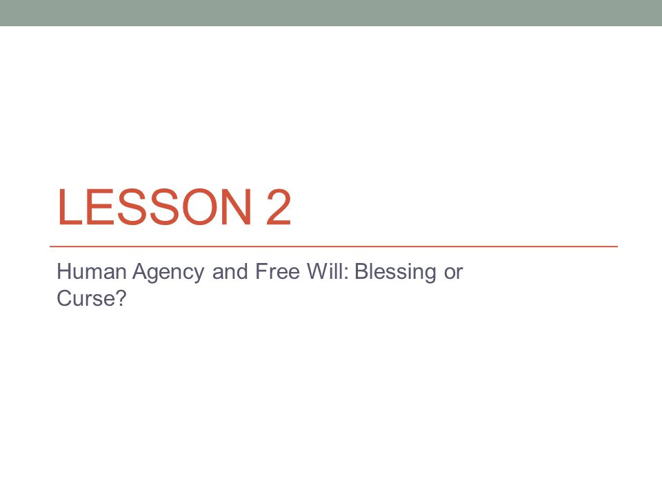 LESSON 2 Human Agency and Free Will: Blessing or Curse