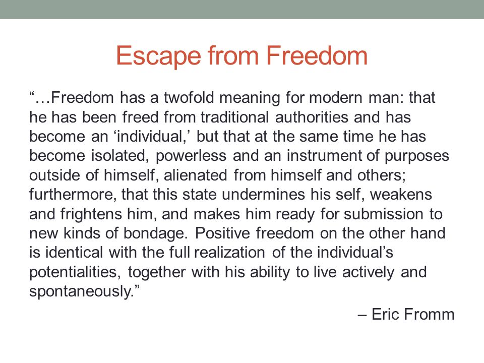 Escape from Freedom …Freedom has a twofold meaning for modern man: that he has been freed from traditional authorities and has become an individual, but that at the same time he has become isolated, powerless and an instrument of purposes outside of himself, alienated from himself and others; furthermore, that this state undermines his self, weakens and frightens him, and makes him ready for submission to new kinds of bondage.