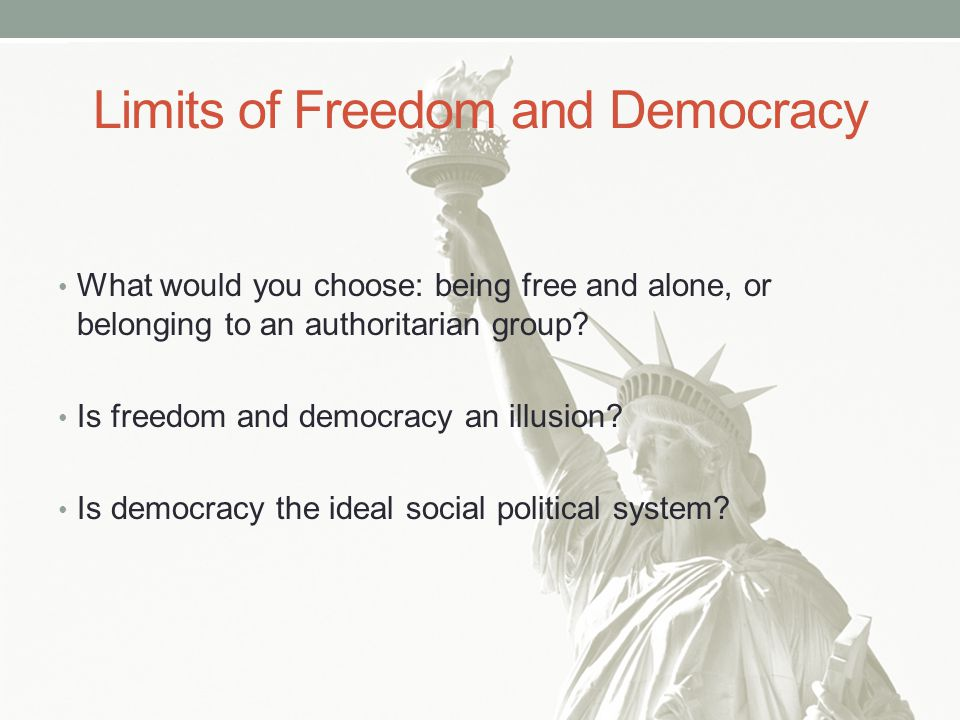 Limits of Freedom and Democracy What would you choose: being free and alone, or belonging to an authoritarian group.