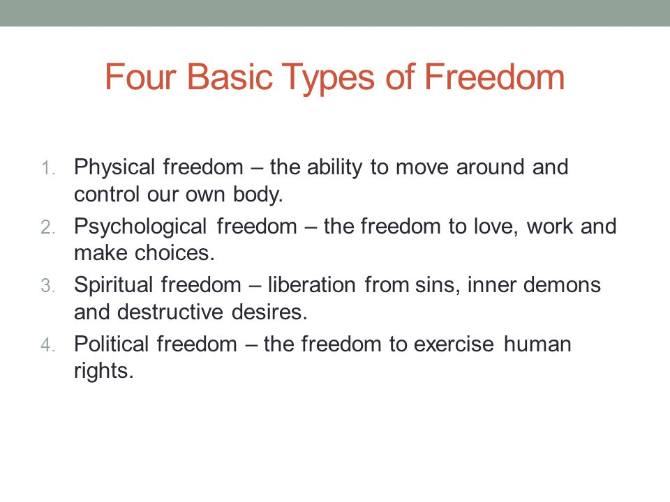 Four Basic Types of Freedom 1. Physical freedom – the ability to move around and control our own body. 2. Psychological freedom – the freedom to love,