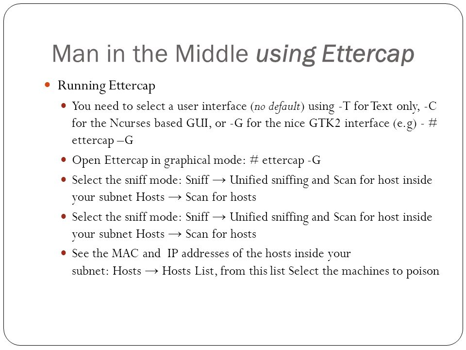 Man in the Middle using Ettercap Running Ettercap You need to select a user interface (no default) using -T for Text only, -C for the Ncurses based GU