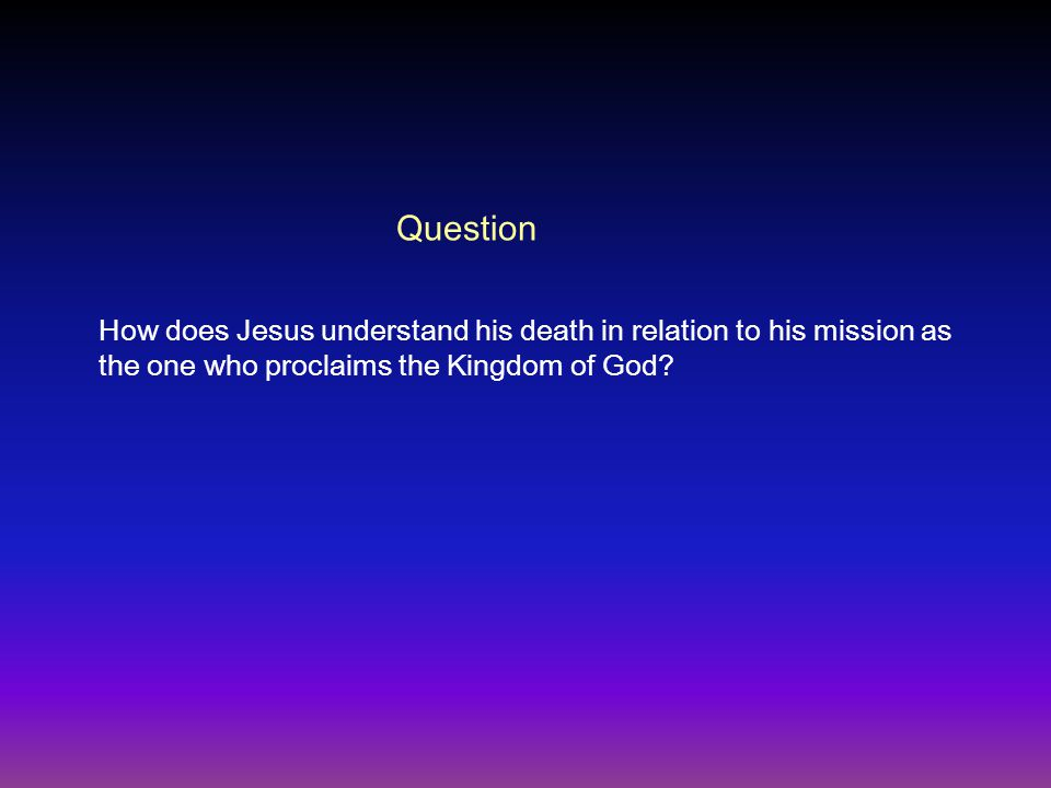 Question How does Jesus understand his death in relation to his mission as the one who proclaims the Kingdom of God