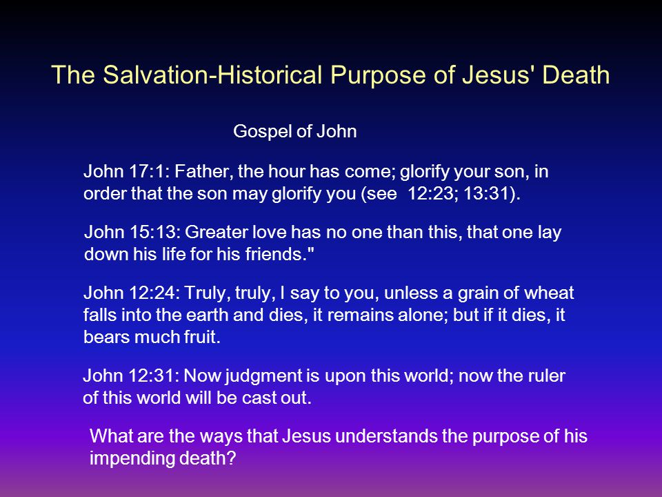 The Salvation-Historical Purpose of Jesus Death Gospel of John John 17:1: Father, the hour has come; glorify your son, in order that the son may glorify you (see 12:23; 13:31).
