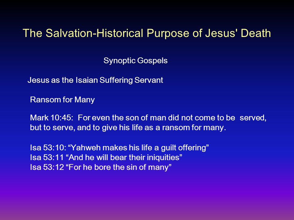 Synoptic Gospels Jesus as the Isaian Suffering Servant Ransom for Many Mark 10:45: For even the son of man did not come to be served, but to serve, and to give his life as a ransom for many.