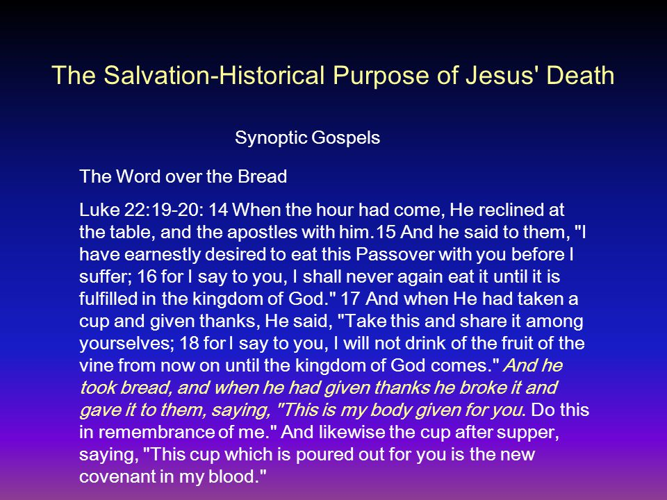 The Word over the Bread Luke 22:19-20: 14 When the hour had come, He reclined at the table, and the apostles with him.15 And he said to them, I have earnestly desired to eat this Passover with you before I suffer; 16 for I say to you, I shall never again eat it until it is fulfilled in the kingdom of God. 17 And when He had taken a cup and given thanks, He said, Take this and share it among yourselves; 18 for I say to you, I will not drink of the fruit of the vine from now on until the kingdom of God comes. And he took bread, and when he had given thanks he broke it and gave it to them, saying, This is my body given for you.