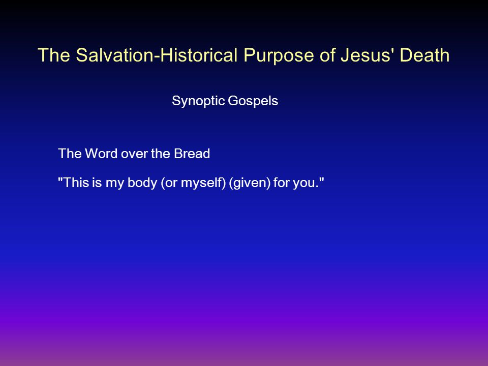The Word over the Bread This is my body (or myself) (given) for you. Synoptic Gospels The Salvation-Historical Purpose of Jesus Death