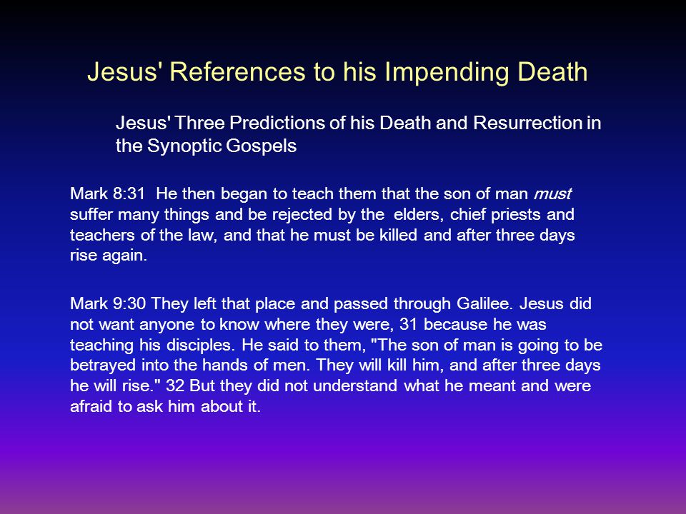 Mark 8:31 He then began to teach them that the son of man must suffer many things and be rejected by the elders, chief priests and teachers of the law, and that he must be killed and after three days rise again.