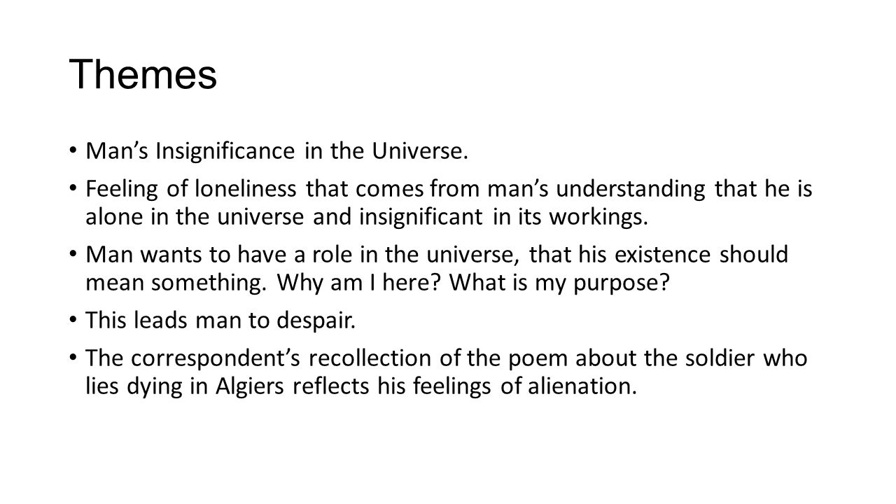 Themes Mans Insignificance in the Universe. Feeling of loneliness that comes from mans understanding that he is alone in the universe and insignifican