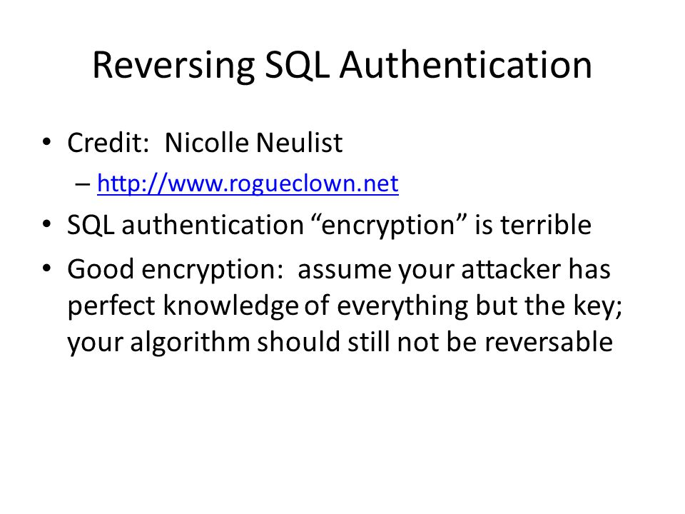 Reversing SQL Authentication SQL authentication: – Expand each password byte to two bytes – Swap the higher and lower 4 bits of each byte – XOR each byte with A5 There is no key; there is only a process!