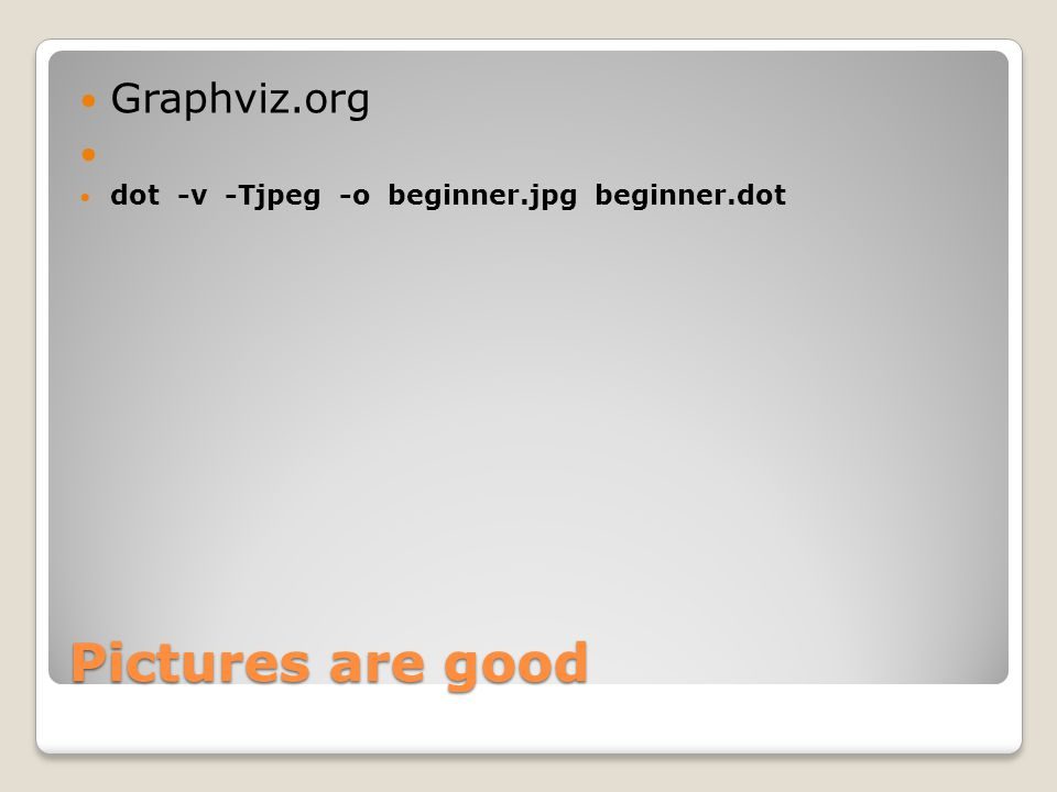 Pictures are good Graphviz.org dot -v -Tjpeg -o beginner.jpg beginner.dot