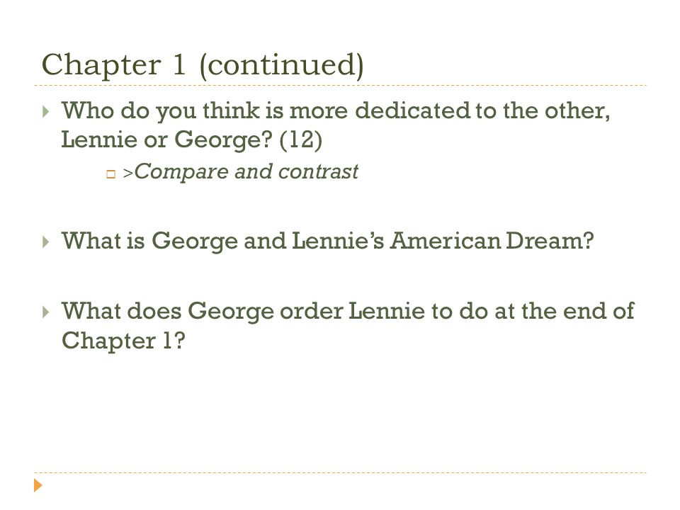 Chapter 1 (continued) Who do you think is more dedicated to the other, Lennie or George? (12) > Compare and contrast What is George and Lennies Americ