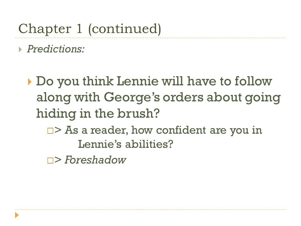 Chapter 1 (continued) Predictions: Do you think Lennie will have to follow along with Georges orders about going hiding in the brush? > As a reader, h