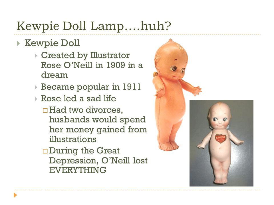 Kewpie Doll Lamp….huh? Kewpie Doll Created by Illustrator Rose ONeill in 1909 in a dream Became popular in 1911 Rose led a sad life Had two divorces,