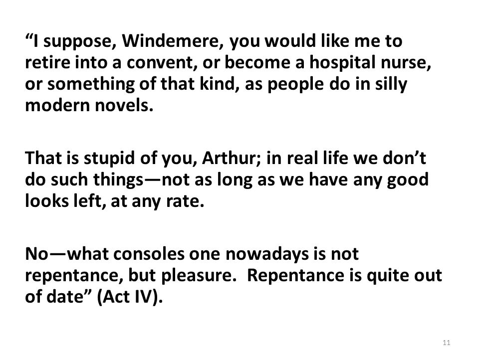 I suppose, Windemere, you would like me to retire into a convent, or become a hospital nurse, or something of that kind, as people do in silly modern
