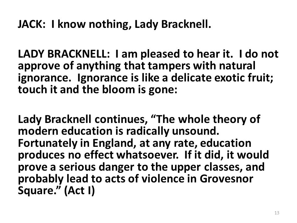 JACK: I know nothing, Lady Bracknell. LADY BRACKNELL: I am pleased to hear it. I do not approve of anything that tampers with natural ignorance. Ignor