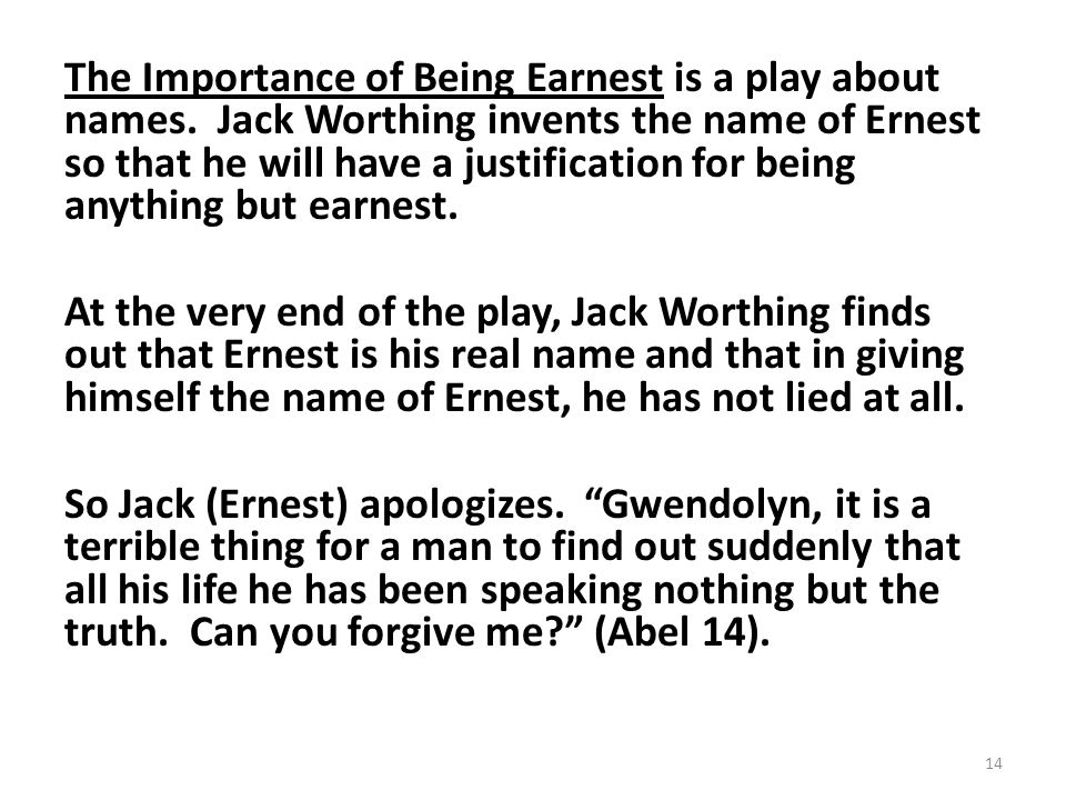 The Importance of Being Earnest is a play about names. Jack Worthing invents the name of Ernest so that he will have a justification for being anythin