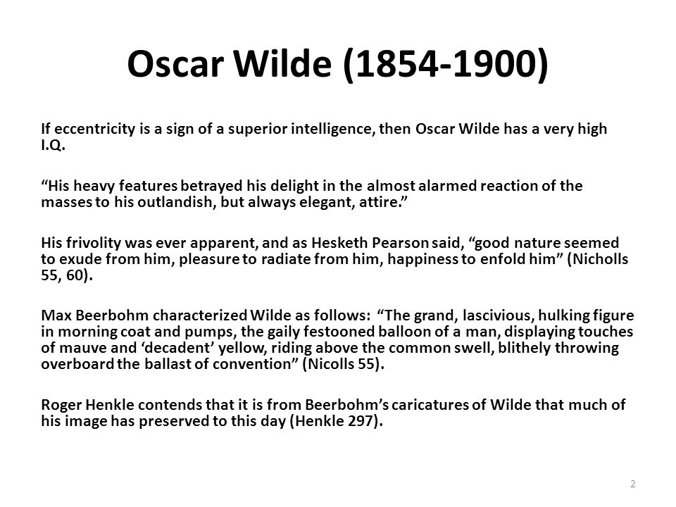 Oscar Wilde (1854-1900) If eccentricity is a sign of a superior intelligence, then Oscar Wilde has a very high I.Q. His heavy features betrayed his de