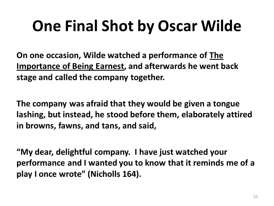 One Final Shot by Oscar Wilde On one occasion, Wilde watched a performance of The Importance of Being Earnest, and afterwards he went back stage and called the company together.