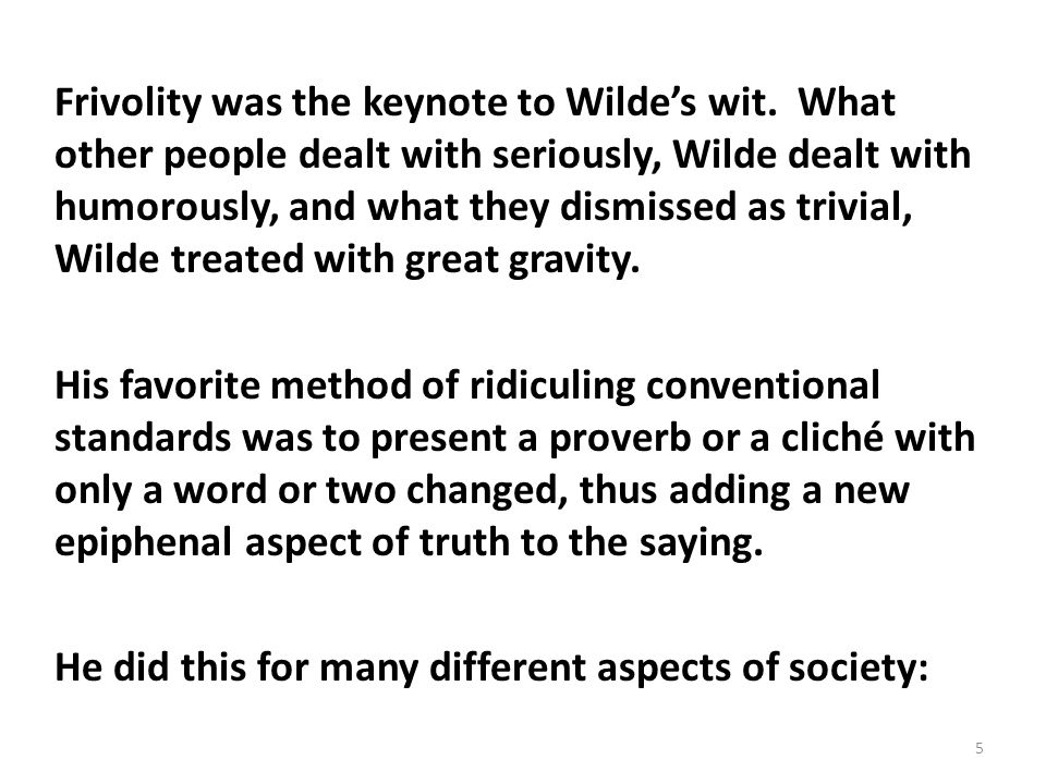 Frivolity was the keynote to Wildes wit. What other people dealt with seriously, Wilde dealt with humorously, and what they dismissed as trivial, Wild