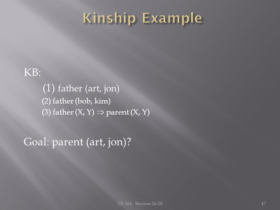 KB: (1) father (art, jon) (2) father (bob, kim) (3) father (X, Y) parent (X, Y) Goal:parent (art, jon)? CS 561, Session 16-1847