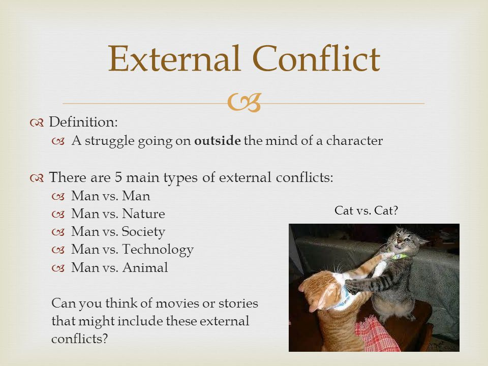 Definition: A struggle going on outside the mind of a character There are 5 main types of external conflicts: Man vs. Man Man vs. Nature Man vs. Socie