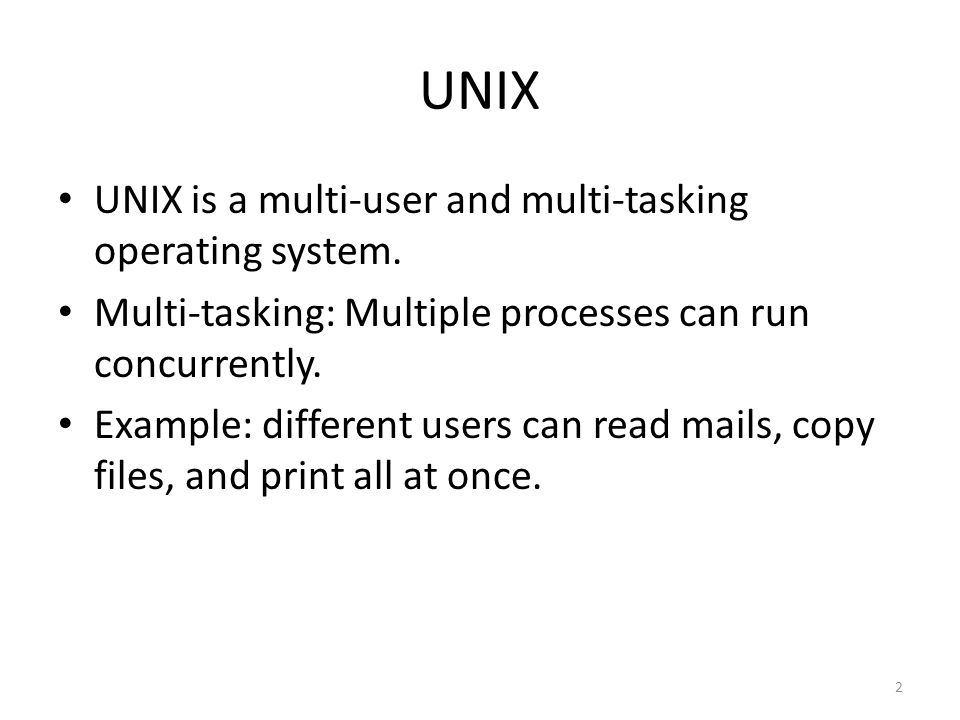 2 UNIX UNIX is a multi-user and multi-tasking operating system.