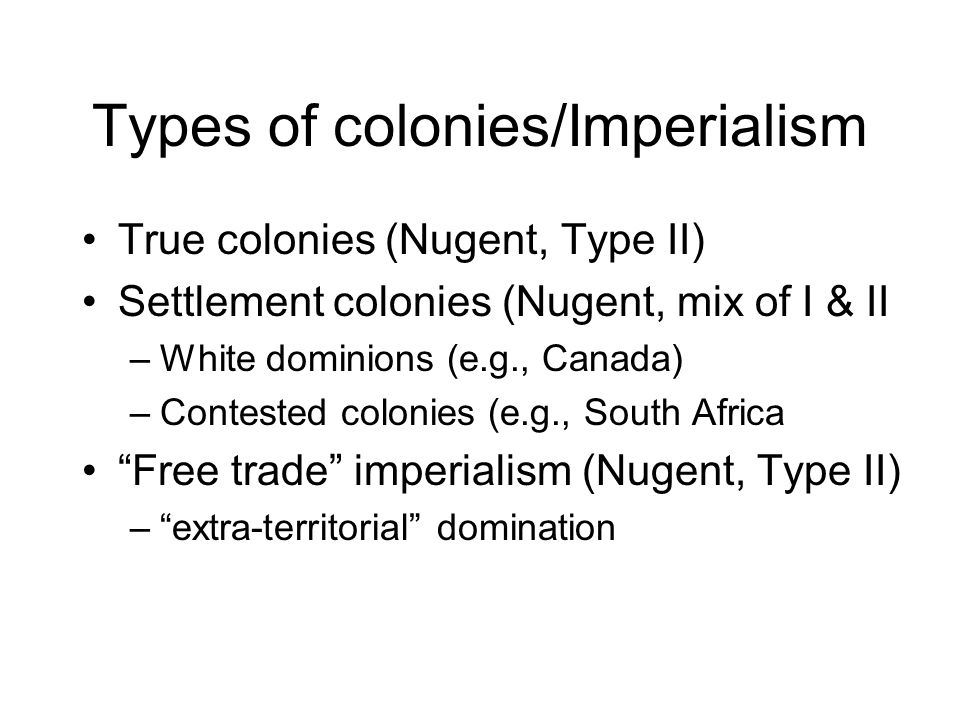 Types of colonies/Imperialism True colonies (Nugent, Type II) Settlement colonies (Nugent, mix of I & II –White dominions (e.g., Canada) –Contested colonies (e.g., South Africa Free trade imperialism (Nugent, Type II) –extra-territorial domination