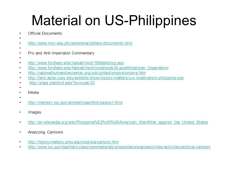 Material on US-Philippines Official Documents: http://www.msc.edu.ph/centennial/philam-documents.html Pro and Anti Imperialist Commentary http://www.fordham.edu/halsall/mod/1899antiimp.asp http://www.fordham.edu/Halsall/mod/modsbook34.asp#American Imperialism http://nationalhumanitiescenter.org/pds/gilded/empire/empire.htm http://herb.ashp.cuny.edu/exhibits/show/history-matters/u-s-imperialism-philippine-war http://sheg.stanford.edu/ q=node/33 Media http://memory.loc.gov/ammem/sawhtml/sawsp1.html Images http://en.wikipedia.org/wiki/Philippine%E2%80%93American_War#War_against_the_United_States Analyzing Cartoons http://historymatters.gmu.edu/mse/sia/cartoon.htm http://www.loc.gov/teachers/classroommaterials/presentationsandactivities/activities/political-cartoon/