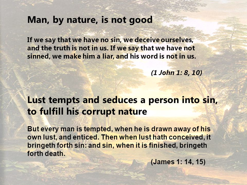 12 Man, by nature, is not good If we say that we have no sin, we deceive ourselves, and the truth is not in us.