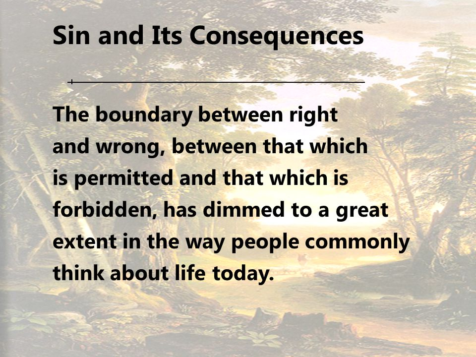 2 Sin and Its Consequences The boundary between right and wrong, between that which is permitted and that which is forbidden, has dimmed to a great extent in the way people commonly think about life today.