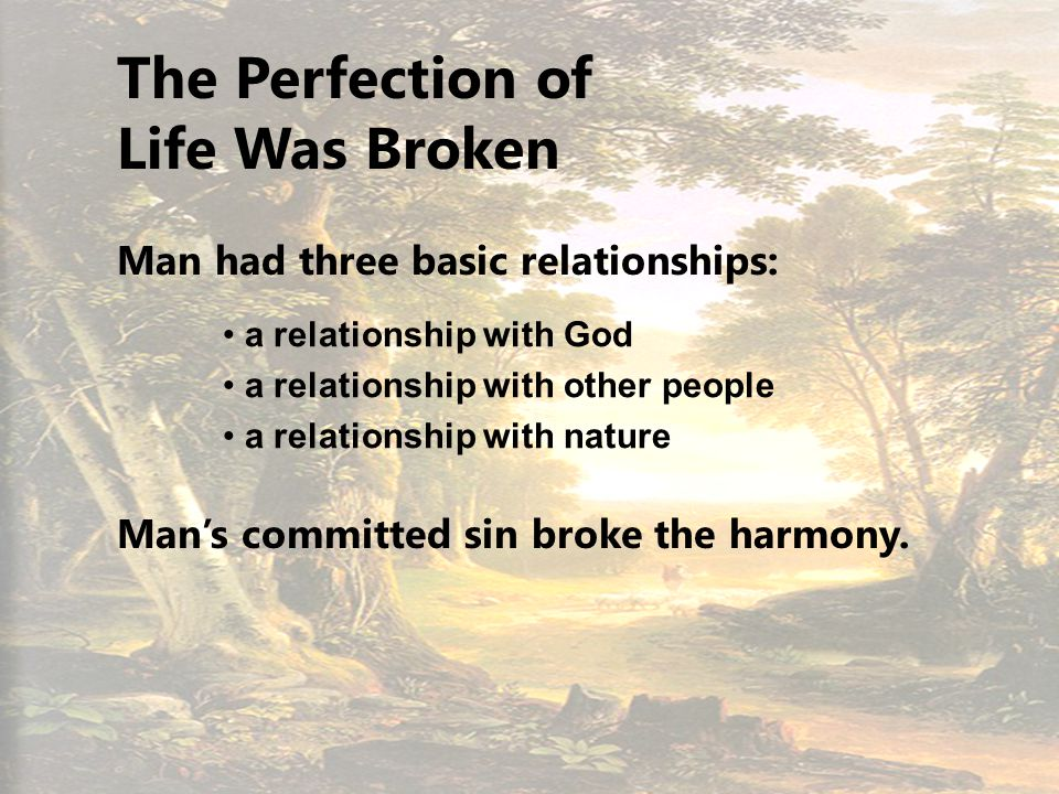 5 The Perfection of Life Was Broken Man had three basic relationships: a relationship with God a relationship with other people a relationship with nature Mans committed sin broke the harmony.